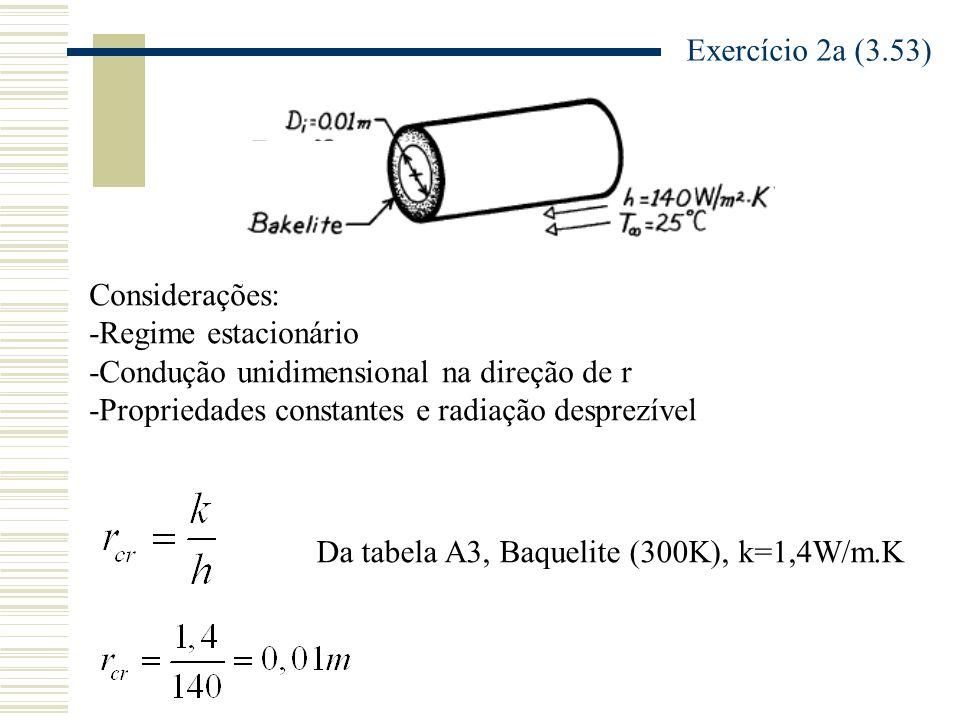Exercício 2a (3.53) Considerações: -Regime estacionário -Condução unidimensional na direção de r -Propriedades constantes e radiação desprezível Da tabela A3, Baquelite (300K), k=1,4W/m.K