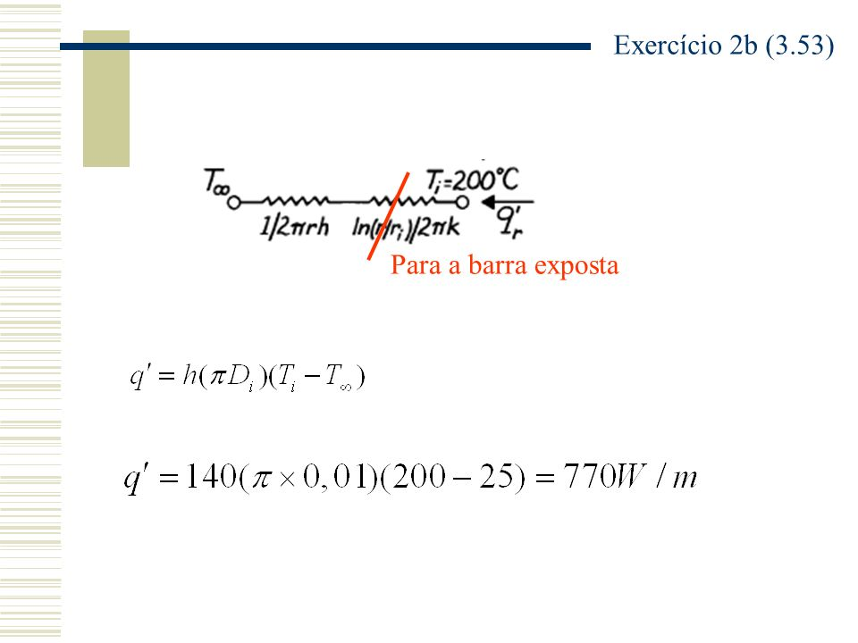 Barra com revestimento correspondente ao r cr =0,01m Exercício 2b (3.53) Percebam que sem o revestimento q=770W/m e com o revestimento de baquelite, sendo r=raio crítico q=909W/m.