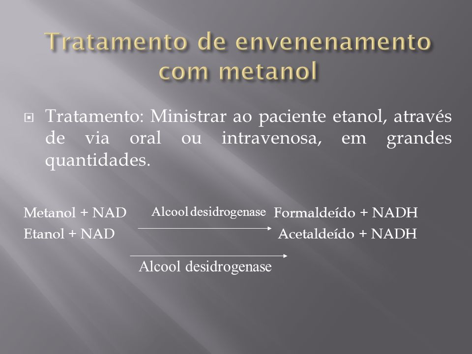 Tratamento: Ministrar ao paciente etanol, através de via oral ou intravenosa, em grandes quantidades. Metanol + NAD Formaldeído + NADH Etanol + NAD Ac