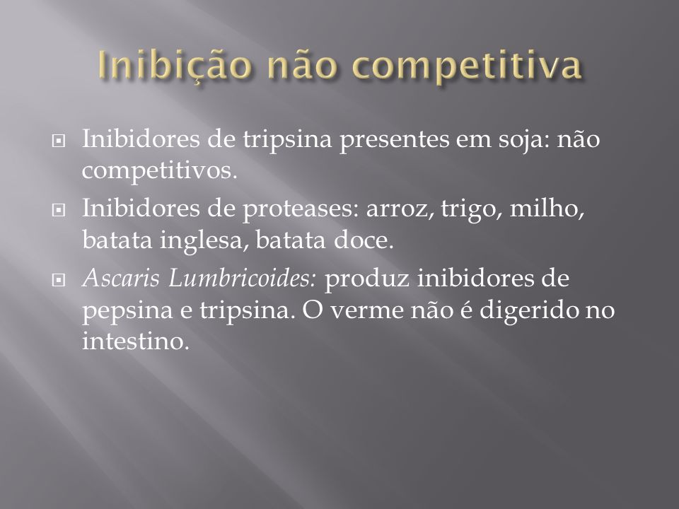 Inibidores de tripsina presentes em soja: não competitivos. Inibidores de proteases: arroz, trigo, milho, batata inglesa, batata doce. Ascaris Lumbric
