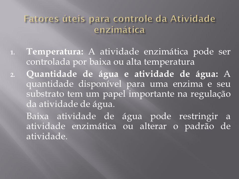 1. Temperatura: A atividade enzimática pode ser controlada por baixa ou alta temperatura 2. Quantidade de água e atividade de água: A quantidade dispo
