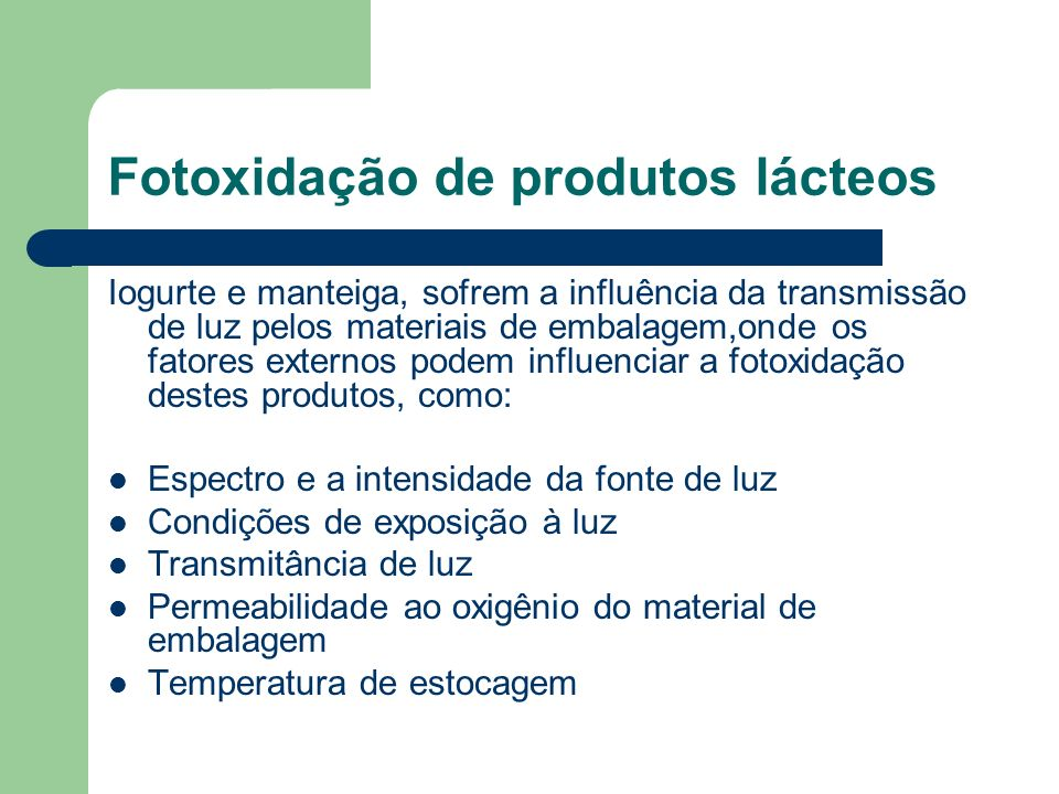 Iogurte e manteiga, sofrem a influência da transmissão de luz pelos materiais de embalagem,onde os fatores externos podem influenciar a fotoxidação de