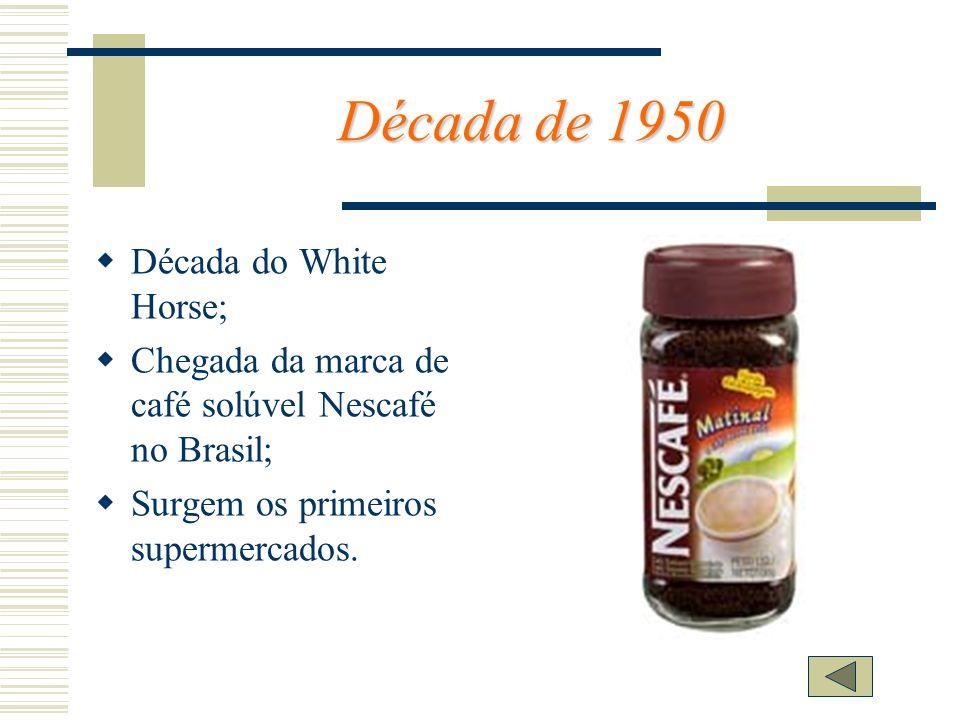 Década de 1950 Década do White Horse; Chegada da marca de café solúvel Nescafé no Brasil; Surgem os primeiros supermercados.