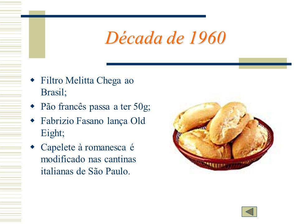 Década de 1960 Filtro Melitta Chega ao Brasil; Pão francês passa a ter 50g; Fabrizio Fasano lança Old Eight; Capelete à romanesca é modificado nas can