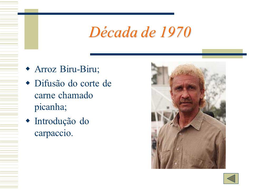 Década de 1970 Arroz Biru-Biru; Difusão do corte de carne chamado picanha; Introdução do carpaccio.