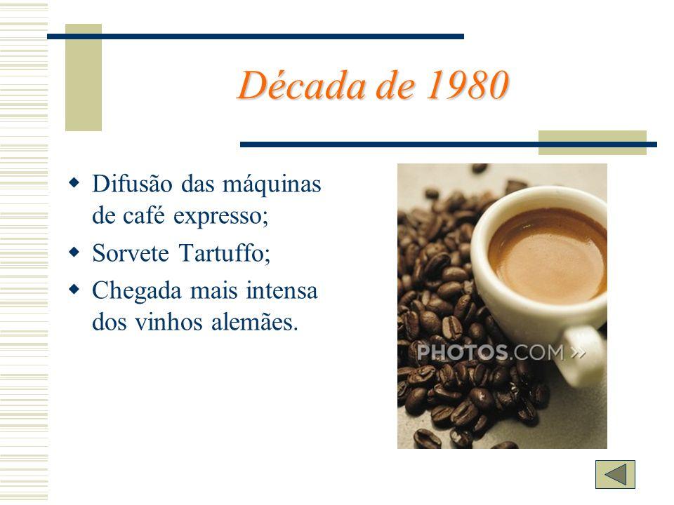 Década de 1980 Difusão das máquinas de café expresso; Sorvete Tartuffo; Chegada mais intensa dos vinhos alemães.