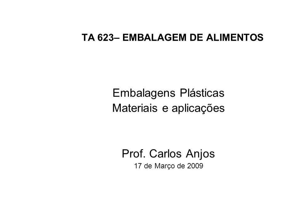 TA 623– EMBALAGEM DE ALIMENTOS Embalagens Plásticas Materiais e aplicações Prof. Carlos Anjos 17 de Março de 2009
