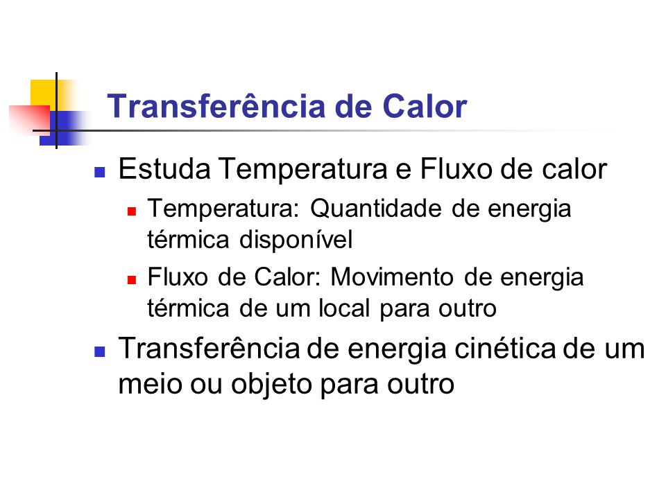 Transferência de Calor Estuda Temperatura e Fluxo de calor Temperatura: Quantidade de energia térmica disponível Fluxo de Calor: Movimento de energia térmica de um local para outro Transferência de energia cinética de um meio ou objeto para outro