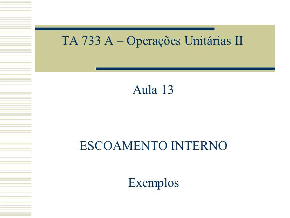 TA 733 A – Operações Unitárias II Aula 13 ESCOAMENTO INTERNO Exemplos