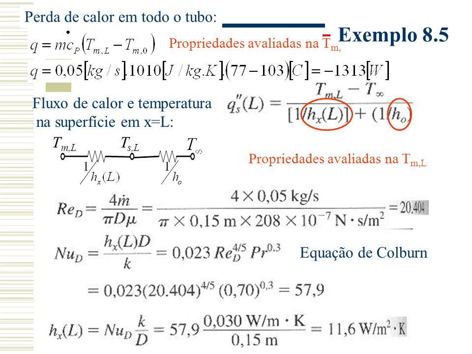 Exemplo 8.5 Fluxo de calor e temperatura na superfície em x=L: Perda de calor em todo o tubo: T m,L T s,L Propriedades avaliadas na T m,L Propriedades