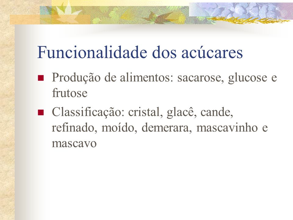 Funcionalidade dos acúcares Produção de alimentos: sacarose, glucose e frutose Classificação: cristal, glacê, cande, refinado, moído, demerara, mascav