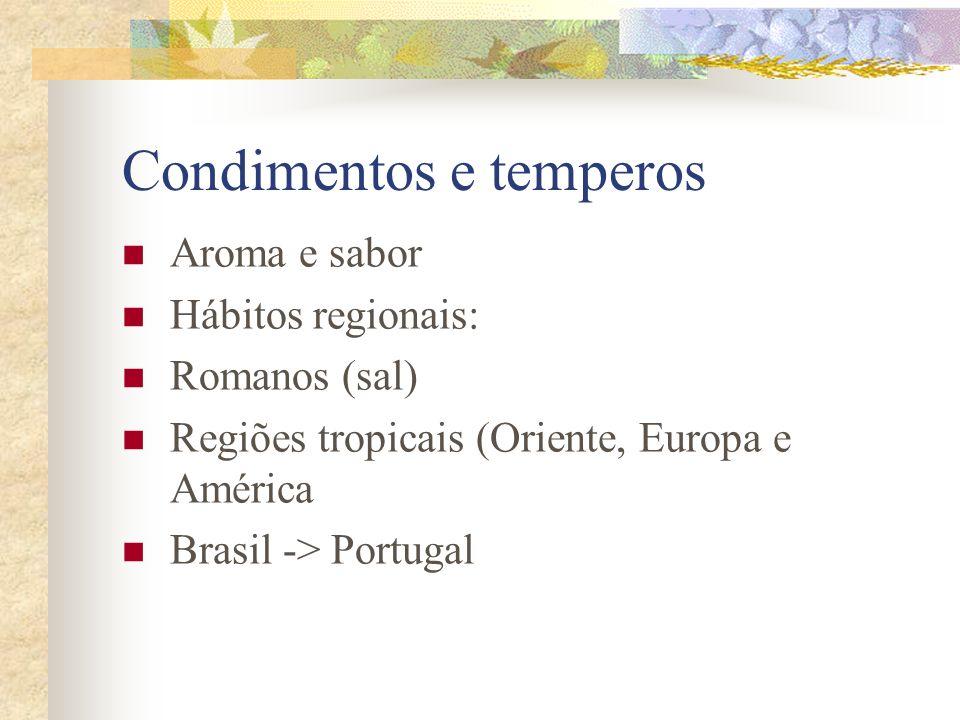 Condimentos e temperos Aroma e sabor Hábitos regionais: Romanos (sal) Regiões tropicais (Oriente, Europa e América Brasil -> Portugal