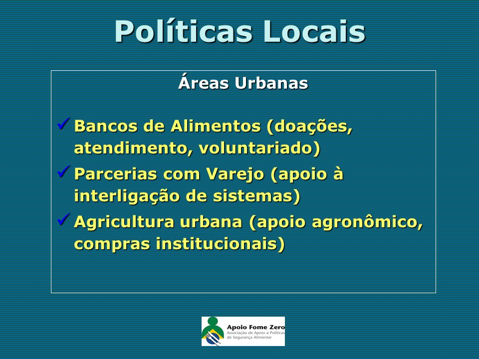 Políticas Locais Áreas Urbanas Bancos de Alimentos (doações, atendimento, voluntariado) Bancos de Alimentos (doações, atendimento, voluntariado) Parce