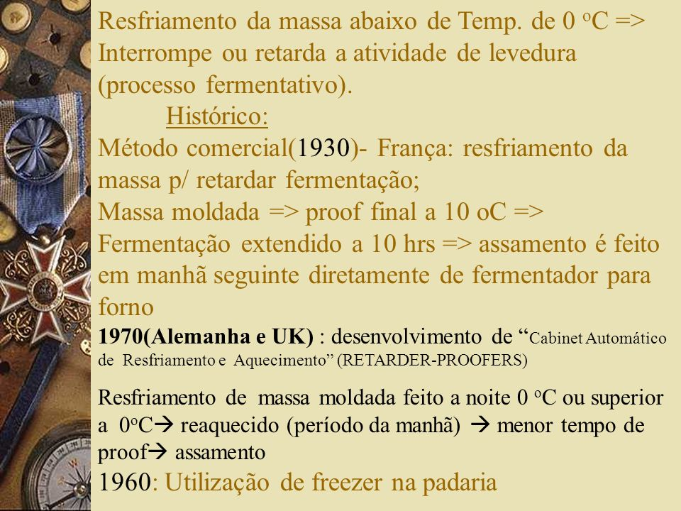 Resfriamento da massa abaixo de Temp. de 0 o C => Interrompe ou retarda a atividade de levedura (processo fermentativo). Histórico: Método comercial(1