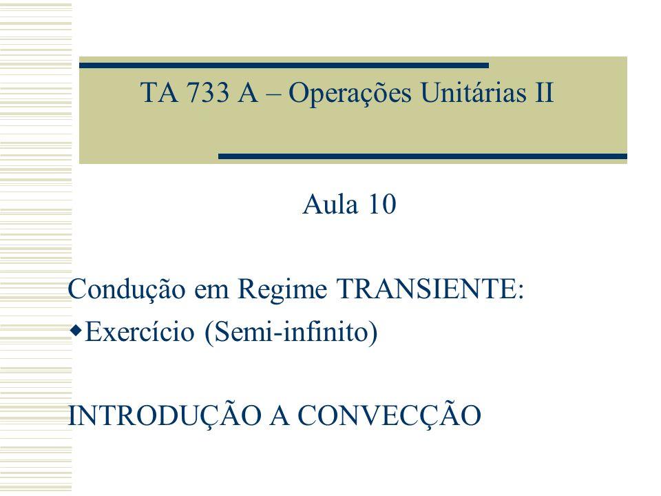 TA 733 A – Operações Unitárias II Aula 10 Condução em Regime TRANSIENTE: Exercício (Semi-infinito) INTRODUÇÃO A CONVECÇÃO