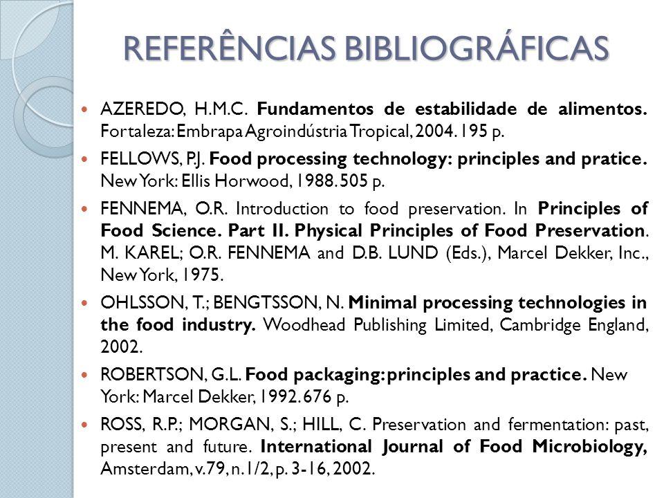 REFERÊNCIAS BIBLIOGRÁFICAS AZEREDO, H.M.C. Fundamentos de estabilidade de alimentos. Fortaleza: Embrapa Agroindústria Tropical, 2004. 195 p. FELLOWS,