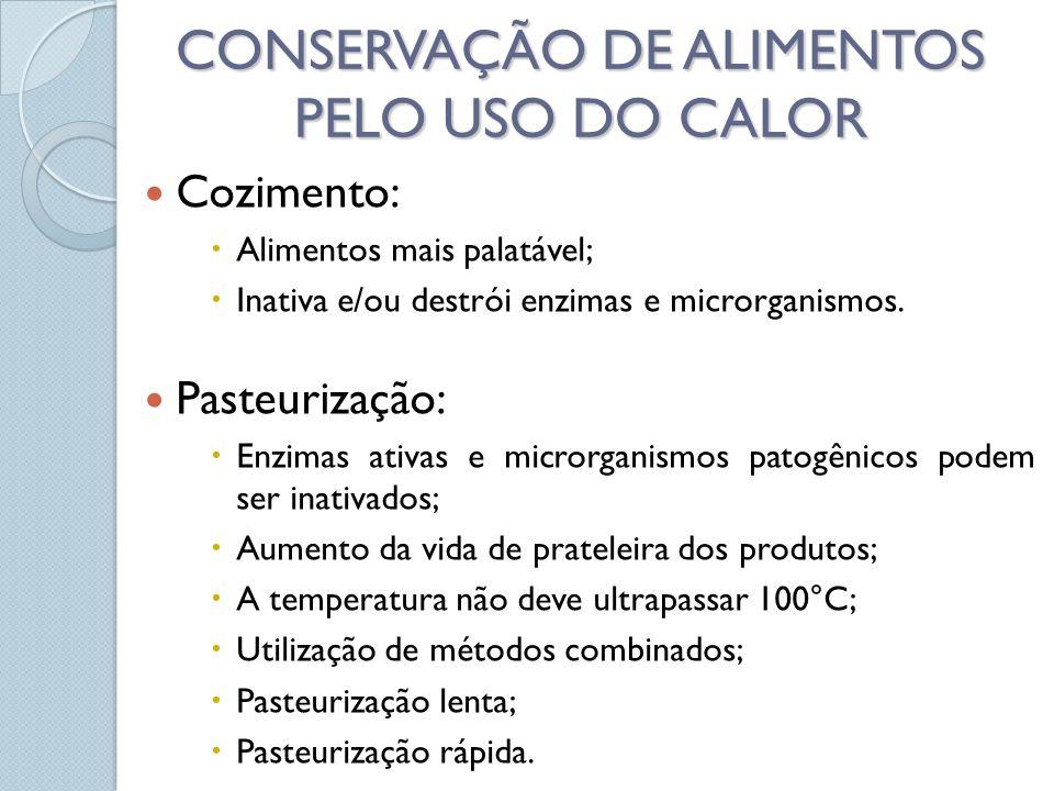 CONSERVAÇÃO DE ALIMENTOS PELO USO DO CALOR Cozimento: Alimentos mais palatável; Inativa e/ou destrói enzimas e microrganismos. Pasteurização: Enzimas