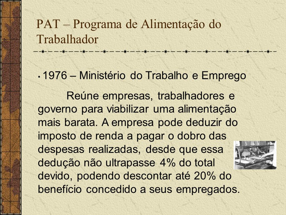 PAT – Programa de Alimentação do Trabalhador 1976 – Ministério do Trabalho e Emprego Reúne empresas, trabalhadores e governo para viabilizar uma alime