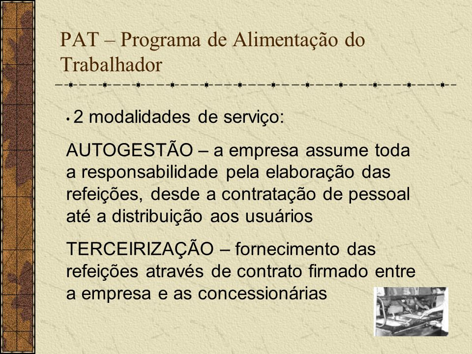 PAT – Programa de Alimentação do Trabalhador 2 modalidades de serviço: AUTOGESTÃO – a empresa assume toda a responsabilidade pela elaboração das refei