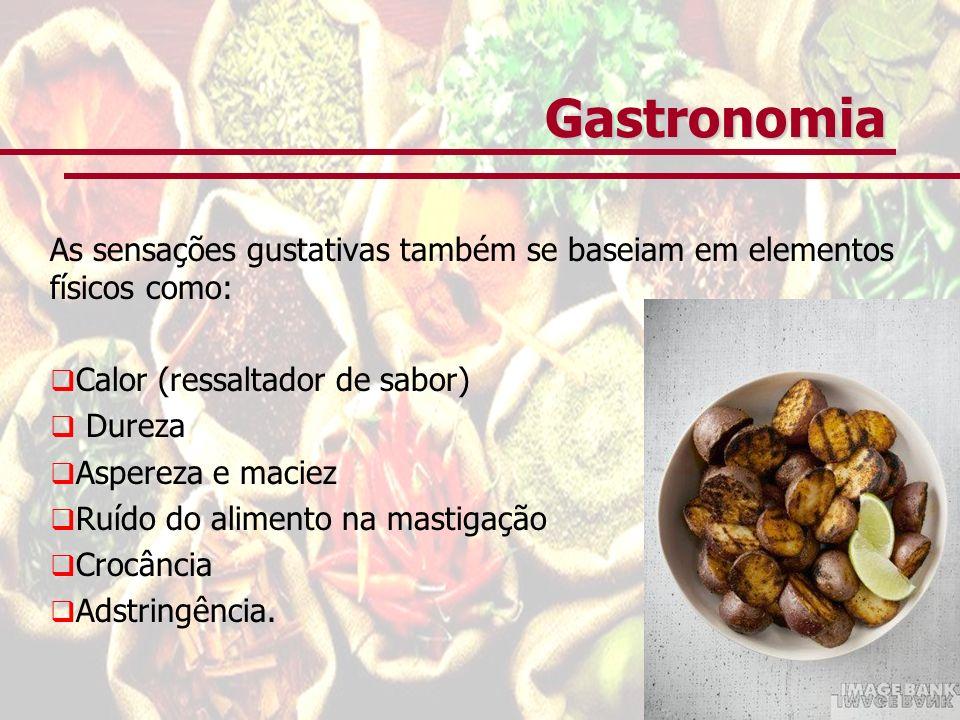 Gastronomia As sensações gustativas também se baseiam em elementos físicos como: Calor (ressaltador de sabor) Dureza Aspereza e maciez Ruído do alimento na mastigação Crocância Adstringência.