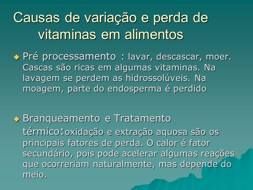 Causas de variação e perda de vitaminas em alimentos Pré processamento : lavar, descascar, moer. Cascas são ricas em algumas vitaminas. Na lavagem se