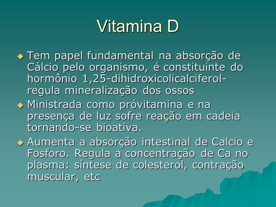 Vitamina D Tem papel fundamental na absorção de Cálcio pelo organismo, é constituinte do hormônio 1,25-dihidroxicolicalciferol- regula mineralização d