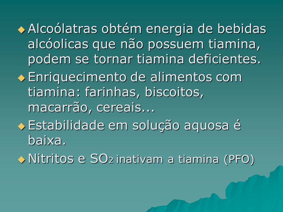 Alcoólatras obtém energia de bebidas alcóolicas que não possuem tiamina, podem se tornar tiamina deficientes. Alcoólatras obtém energia de bebidas alc