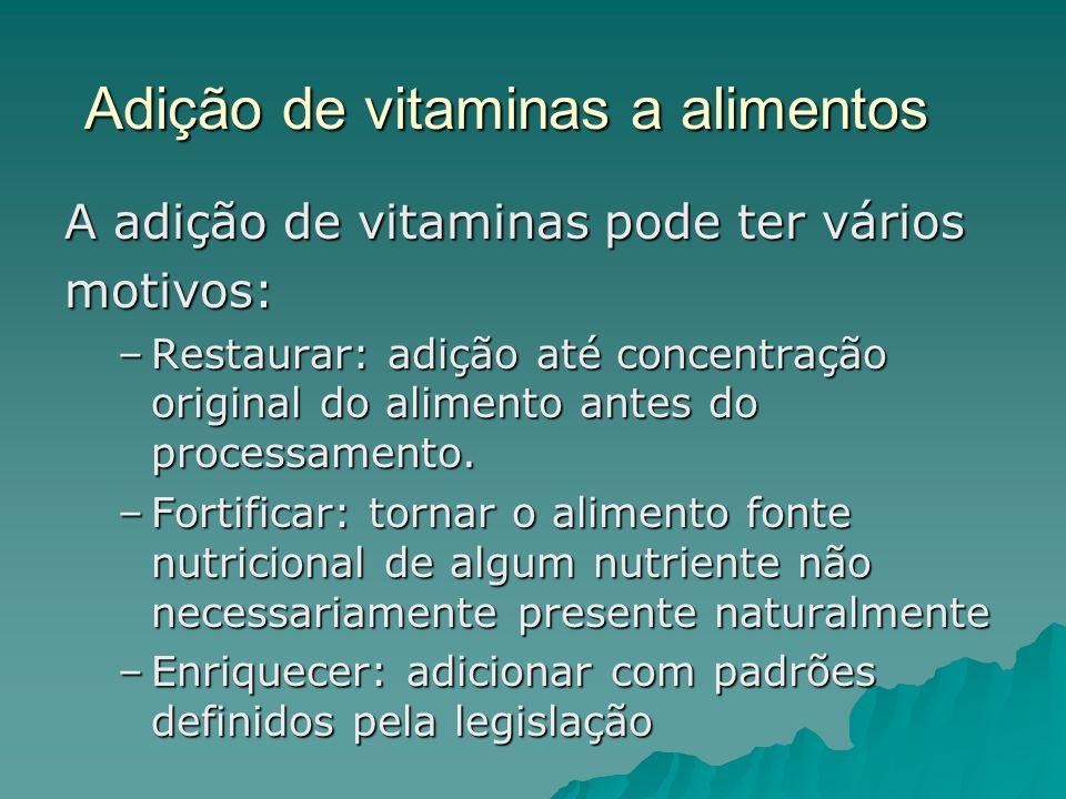 Adição de vitaminas a alimentos A adição de vitaminas pode ter vários motivos: –Restaurar: adição até concentração original do alimento antes do proce