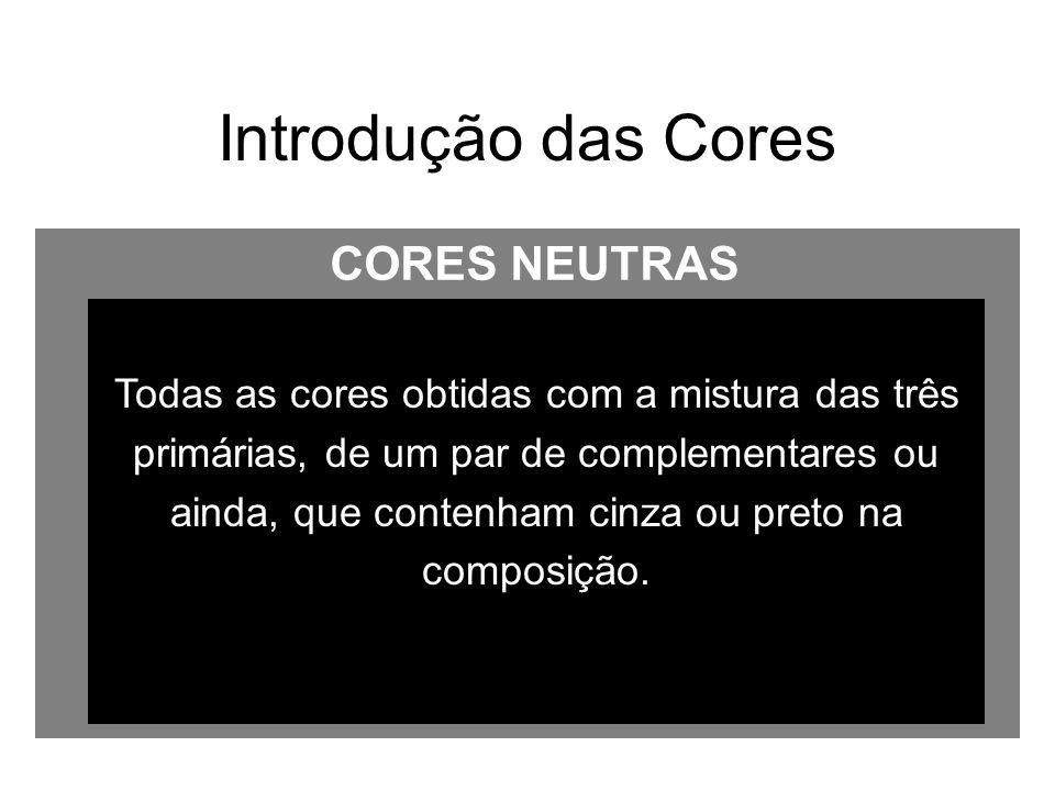 Introdução das Cores Todas as cores obtidas com a mistura das três primárias, de um par de complementares ou ainda, que contenham cinza ou preto na co