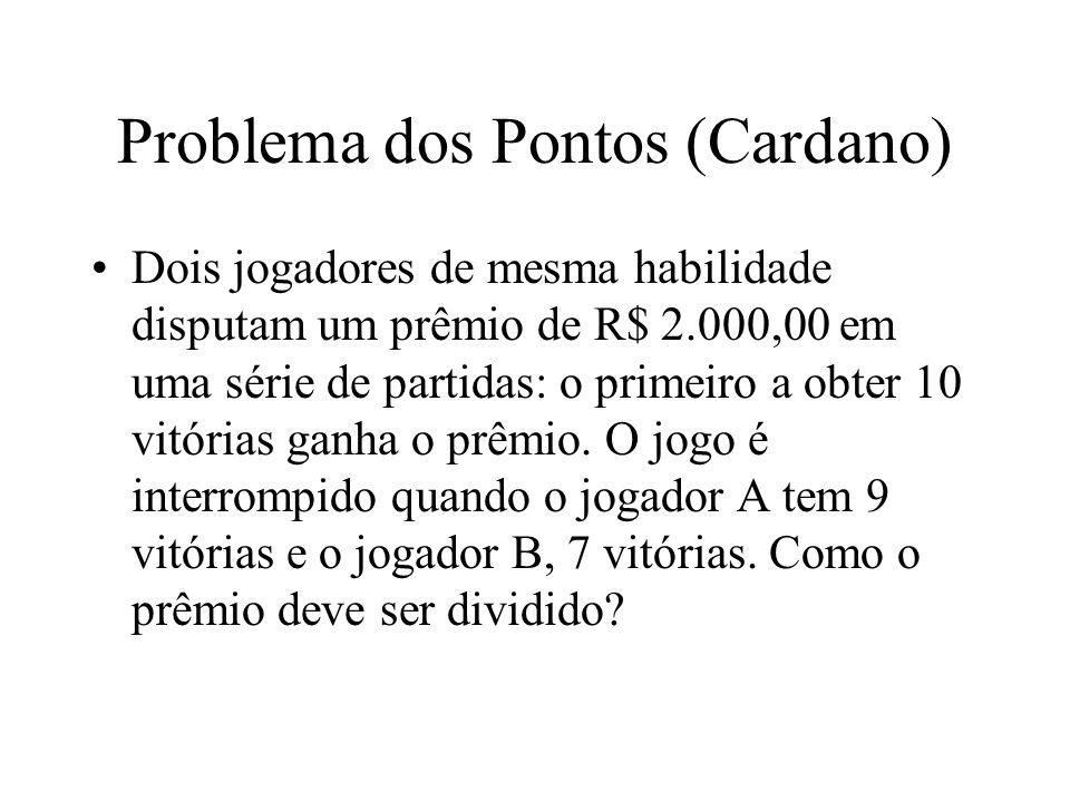 Problema dos Pontos (Cardano) Dois jogadores de mesma habilidade disputam um prêmio de R$ 2.000,00 em uma série de partidas: o primeiro a obter 10 vit