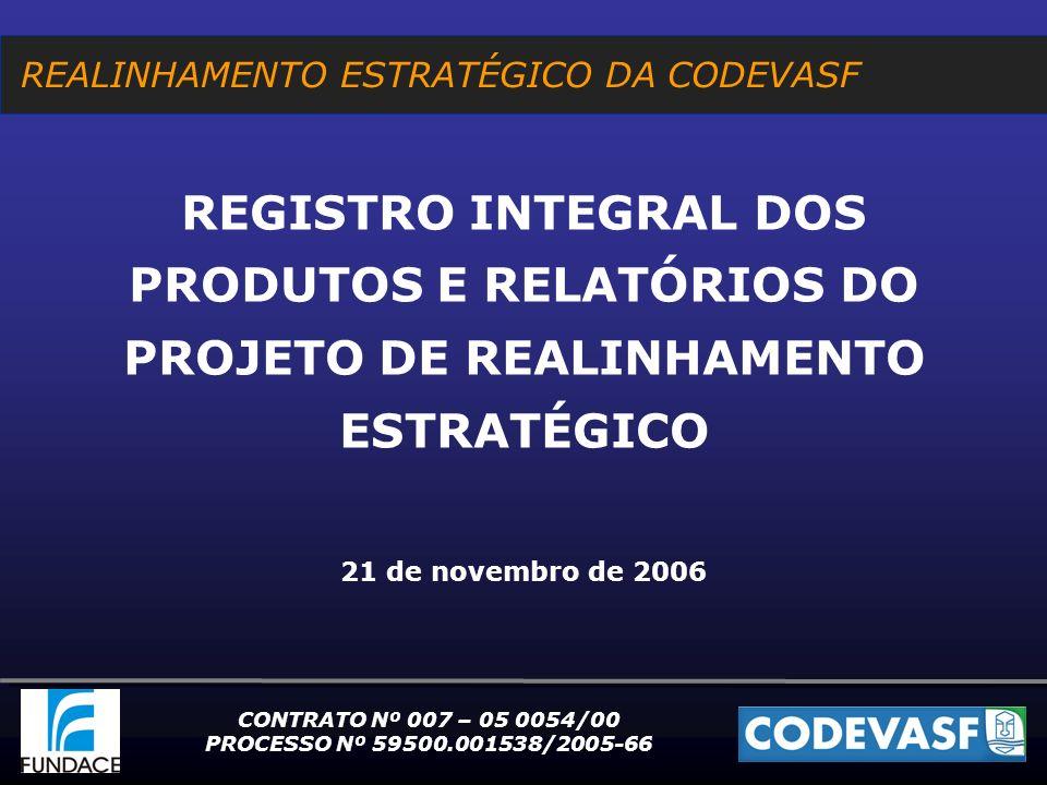 REALINHAMENTO ESTRATÉGICO DA CODEVASF REGISTRO INTEGRAL DOS PRODUTOS E RELATÓRIOS DO PROJETO DE REALINHAMENTO ESTRATÉGICO 21 de novembro de 2006 CONTRATO Nº 007 – 05 0054/00 PROCESSO Nº 59500.001538/2005-66