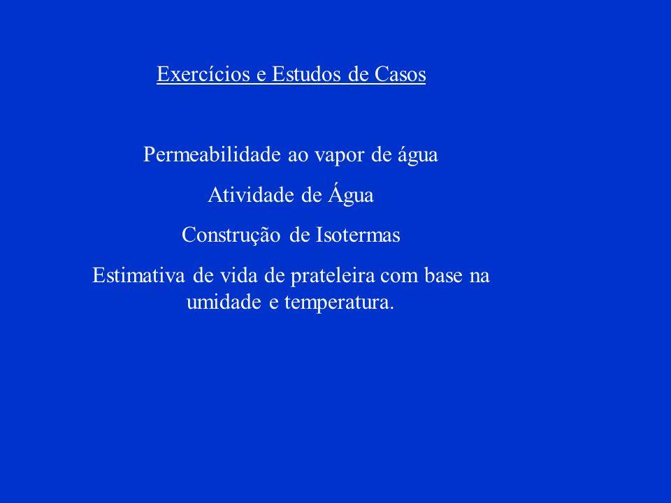 Exercícios e Estudos de Casos Permeabilidade ao vapor de água Atividade de Água Construção de Isotermas Estimativa de vida de prateleira com base na u