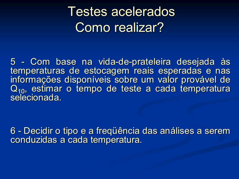 Testes acelerados Como realizar? Testes acelerados Como realizar? 4 - Definir as temperaturas de estocagem a serem utilizadas no teste.. Temperaturas