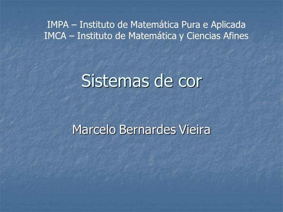 Sistemas de cor Marcelo Bernardes Vieira IMPA – Instituto de Matemática Pura e Aplicada IMCA – Instituto de Matemática y Ciencias Afines