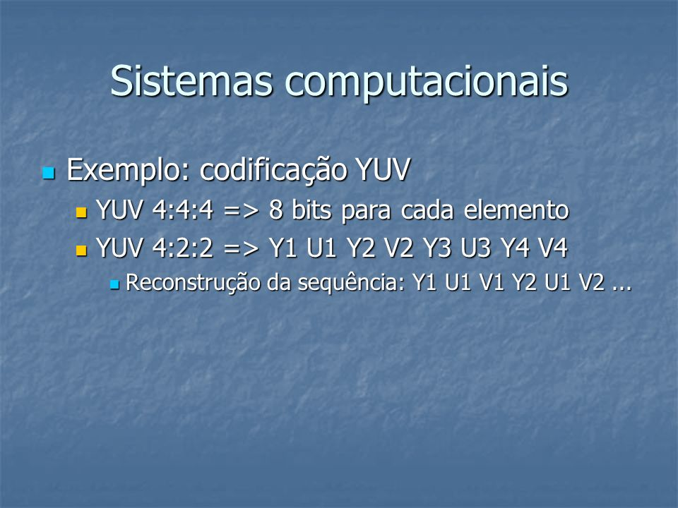 Sistemas computacionais Exemplo: codificação YUV Exemplo: codificação YUV YUV 4:4:4 => 8 bits para cada elemento YUV 4:4:4 => 8 bits para cada element