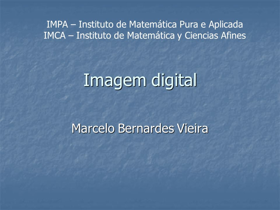 Imagem digital Marcelo Bernardes Vieira IMPA – Instituto de Matemática Pura e Aplicada IMCA – Instituto de Matemática y Ciencias Afines