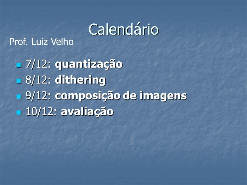 Calendário 7/12: quantização 7/12: quantização 8/12: dithering 8/12: dithering 9/12: composição de imagens 9/12: composição de imagens 10/12: avaliaçã