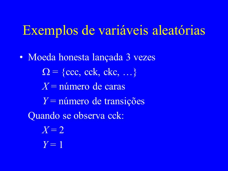 Exemplos de variáveis aleatórias Moeda honesta lançada 3 vezes = {ccc, cck, ckc, …} X = número de caras Y = número de transições Quando se observa cck