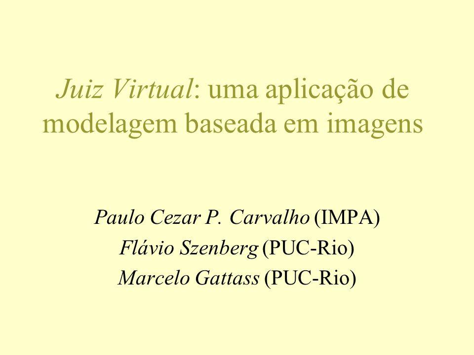 Juiz Virtual: uma aplicação de modelagem baseada em imagens Paulo Cezar P. Carvalho (IMPA) Flávio Szenberg (PUC-Rio) Marcelo Gattass (PUC-Rio)