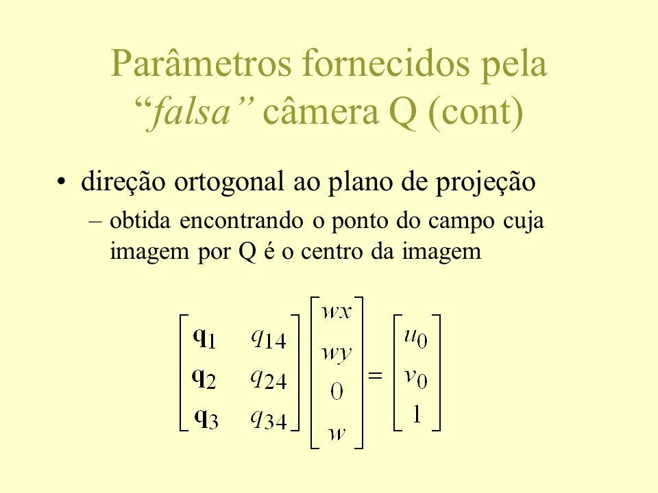Parâmetros fornecidos pelafalsa câmera Q (cont) direção ortogonal ao plano de projeção –obtida encontrando o ponto do campo cuja imagem por Q é o cent