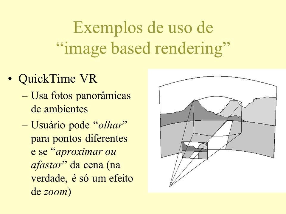 Exemplos de uso de image based rendering QuickTime VR –Usa fotos panorâmicas de ambientes –Usuário pode olhar para pontos diferentes e se aproximar ou