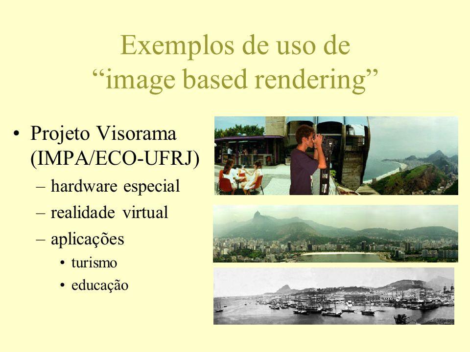 Exemplos de uso de image based rendering Projeto Visorama (IMPA/ECO-UFRJ) –hardware especial –realidade virtual –aplicações turismo educação