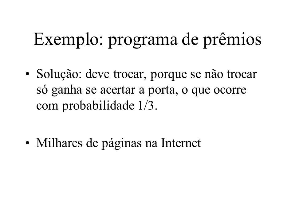 Exemplo: programa de prêmios Solução: deve trocar, porque se não trocar só ganha se acertar a porta, o que ocorre com probabilidade 1/3. Milhares de p