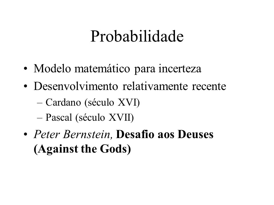Probabilidade Modelo matemático para incerteza Desenvolvimento relativamente recente –Cardano (século XVI) –Pascal (século XVII) Peter Bernstein, Desafio aos Deuses (Against the Gods)
