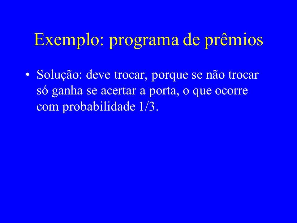 Exemplo: programa de prêmios Solução: deve trocar, porque se não trocar só ganha se acertar a porta, o que ocorre com probabilidade 1/3.