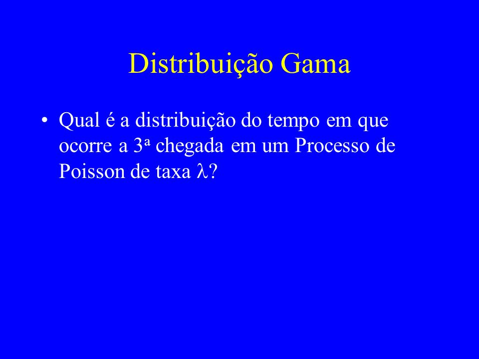 Distribuição Gama Qual é a distribuição do tempo em que ocorre a 3 a chegada em um Processo de Poisson de taxa ?