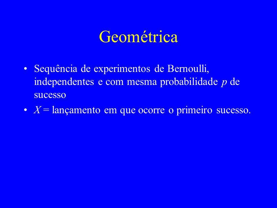 Geométrica Sequência de experimentos de Bernoulli, independentes e com mesma probabilidade p de sucesso X = lançamento em que ocorre o primeiro sucesso.