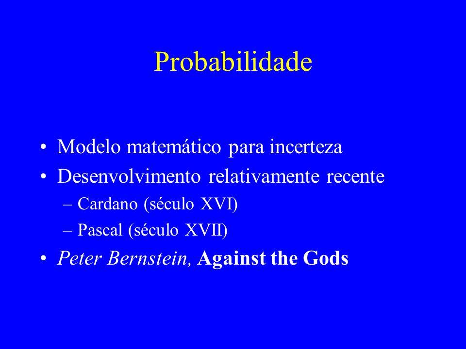 Probabilidade Modelo matemático para incerteza Desenvolvimento relativamente recente –Cardano (século XVI) –Pascal (século XVII) Peter Bernstein, Against the Gods