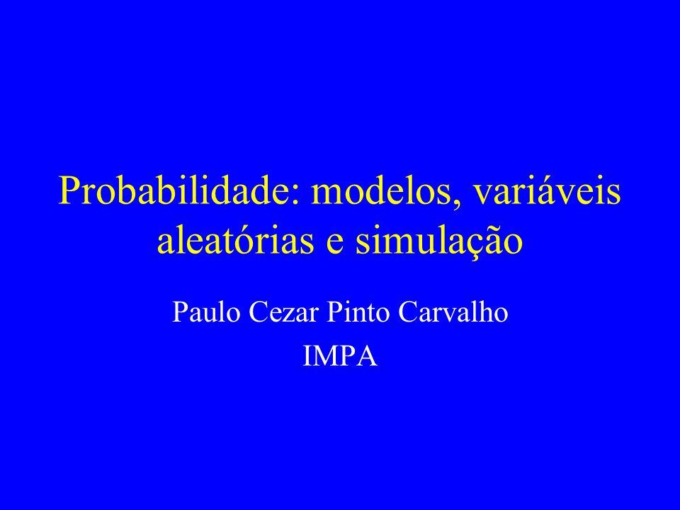Probabilidade: modelos, variáveis aleatórias e simulação Paulo Cezar Pinto Carvalho IMPA