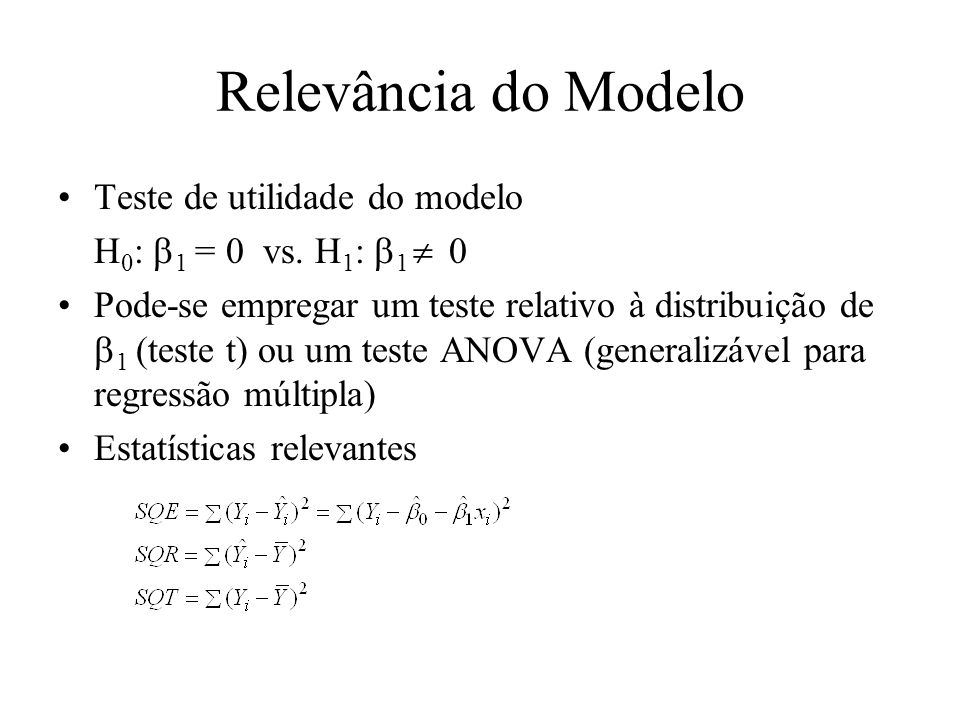 Relevância do Modelo Teste de utilidade do modelo H 0 : 1 = 0 vs. H 1 : 1 0 Pode-se empregar um teste relativo à distribuição de 1 (teste t) ou um tes